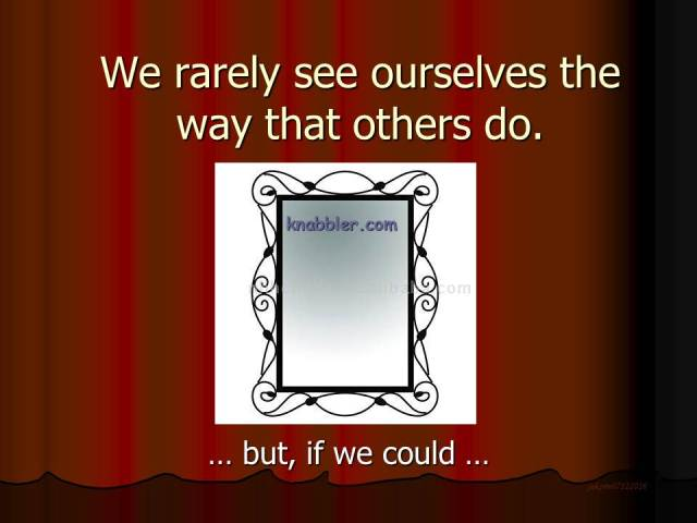 We rarely see ourselves the way that others